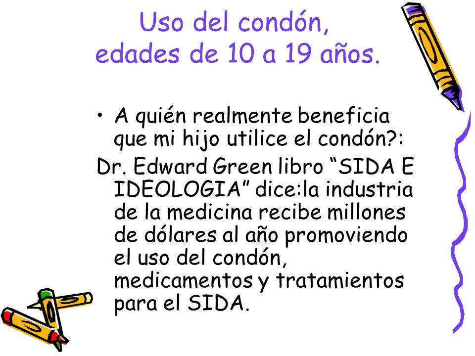 Uso del condón, edades de 10 a 19 años. A quién realmente beneficia que mi hijo utilice el condón?: Dr. Edward Green libro SIDA E IDEOLOGIA dice:la in