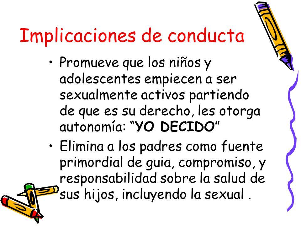 Implicaciones de conducta Promueve que los niños y adolescentes empiecen a ser sexualmente activos partiendo de que es su derecho, les otorga autonomí