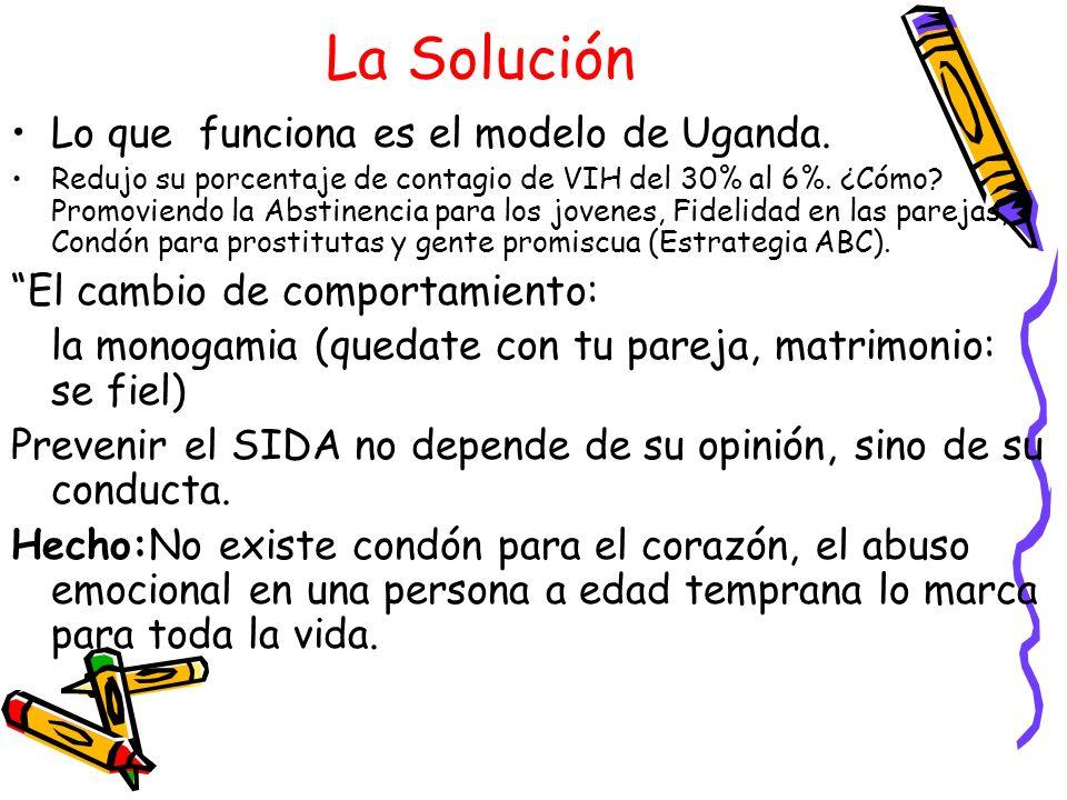 La Solución Lo que funciona es el modelo de Uganda. Redujo su porcentaje de contagio de VIH del 30% al 6%. ¿Cómo? Promoviendo la Abstinencia para los