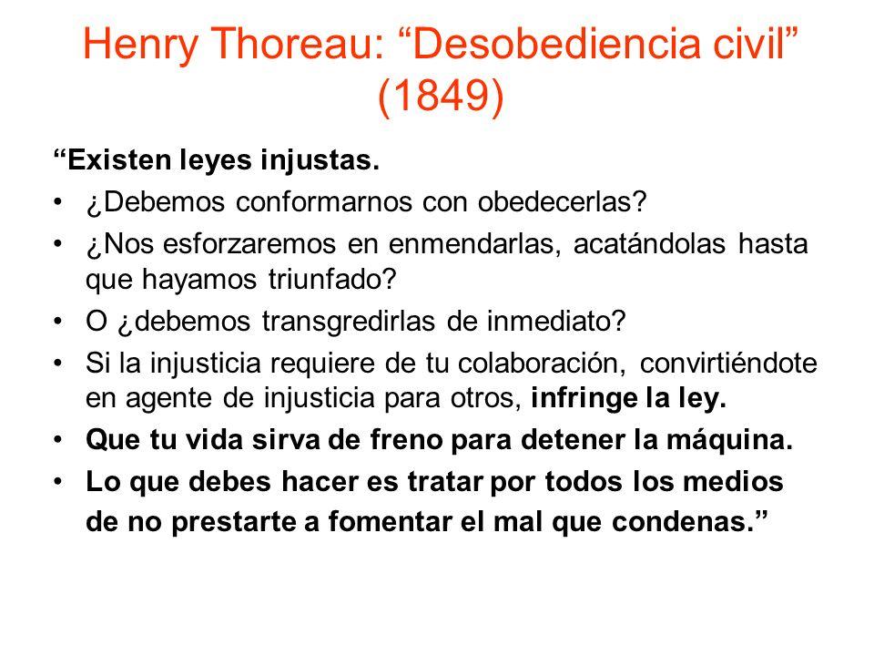 Henry Thoreau: Desobediencia civil (1849) Existen leyes injustas. ¿Debemos conformarnos con obedecerlas? ¿Nos esforzaremos en enmendarlas, acatándolas