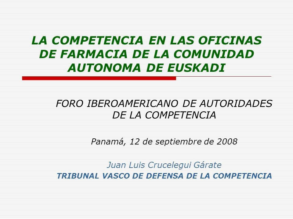 LA COMPETENCIA EN LAS OFICINAS DE FARMACIA DE LA COMUNIDAD AUTONOMA DE EUSKADI FORO IBEROAMERICANO DE AUTORIDADES DE LA COMPETENCIA Panamá, 12 de septiembre de 2008 Juan Luis Crucelegui Gárate TRIBUNAL VASCO DE DEFENSA DE LA COMPETENCIA