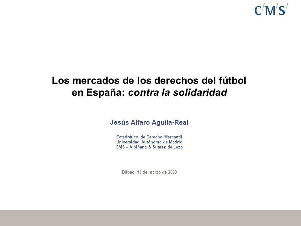 Los mercados de los derechos del fútbol en España: contra la solidaridad Jesús Alfaro Águila-Real Catedrático de Derecho Mercantil Universidad Autónoma de Madrid CMS – Albiñana & Suarez de Lezo Bilbao, 13 de marzo de 2009