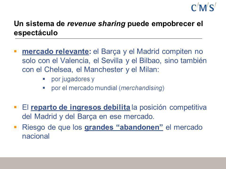 Un sistema de revenue sharing puede empobrecer el espectáculo mercado relevante: el Barça y el Madrid compiten no solo con el Valencia, el Sevilla y el Bilbao, sino también con el Chelsea, el Manchester y el Milan: por jugadores y por el mercado mundial (merchandising) El reparto de ingresos debilita la posición competitiva del Madrid y del Barça en ese mercado.