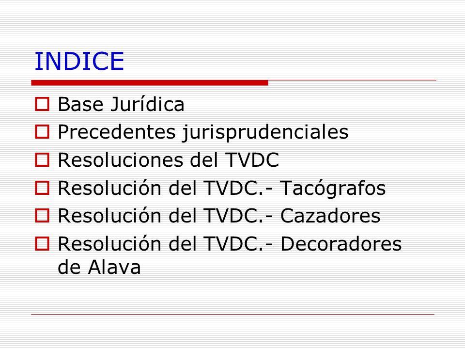 INDICE Base Jurídica Precedentes jurisprudenciales Resoluciones del TVDC Resolución del TVDC.- Tacógrafos Resolución del TVDC.- Cazadores Resolución d