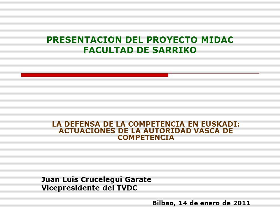 PRESENTACION DEL PROYECTO MIDAC FACULTAD DE SARRIKO LA DEFENSA DE LA COMPETENCIA EN EUSKADI: ACTUACIONES DE LA AUTORIDAD VASCA DE COMPETENCIA Juan Luis Crucelegui Garate Vicepresidente del TVDC Bilbao, 14 de enero de 2011