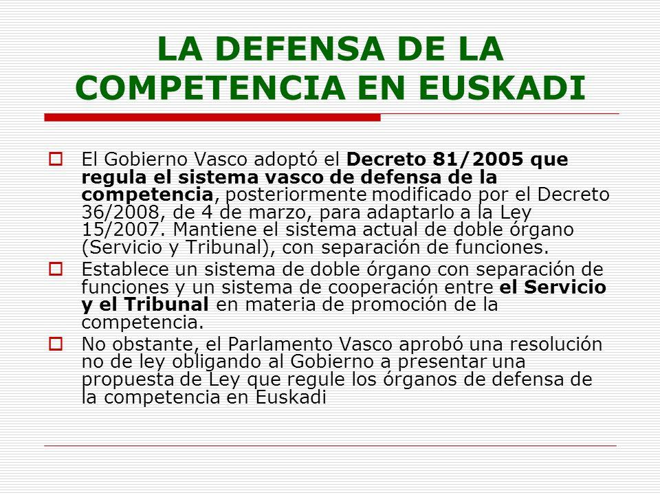 LA DEFENSA DE LA COMPETENCIA EN EUSKADI El Gobierno Vasco adoptó el Decreto 81/2005 que regula el sistema vasco de defensa de la competencia, posteriormente modificado por el Decreto 36/2008, de 4 de marzo, para adaptarlo a la Ley 15/2007.