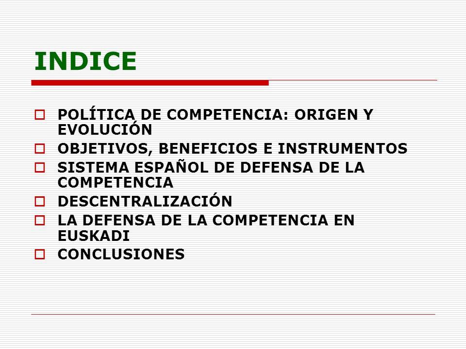 INDICE POLÍTICA DE COMPETENCIA: ORIGEN Y EVOLUCIÓN OBJETIVOS, BENEFICIOS E INSTRUMENTOS SISTEMA ESPAÑOL DE DEFENSA DE LA COMPETENCIA DESCENTRALIZACIÓN LA DEFENSA DE LA COMPETENCIA EN EUSKADI CONCLUSIONES