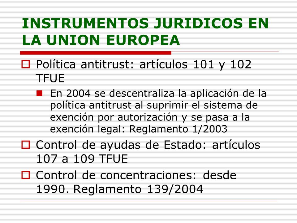 INSTRUMENTOS JURIDICOS EN LA UNION EUROPEA Política antitrust: artículos 101 y 102 TFUE En 2004 se descentraliza la aplicación de la política antitrust al suprimir el sistema de exención por autorización y se pasa a la exención legal: Reglamento 1/2003 Control de ayudas de Estado: artículos 107 a 109 TFUE Control de concentraciones: desde 1990.
