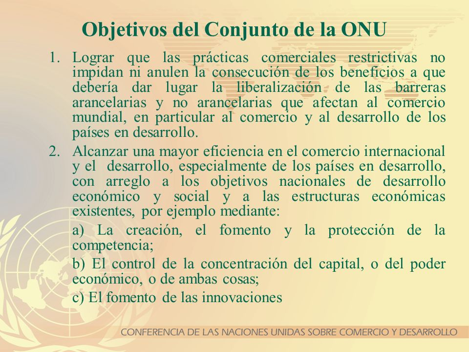Objetivos del Conjunto de la ONU 1.Lograr que las prácticas comerciales restrictivas no impidan ni anulen la consecución de los beneficios a que deber