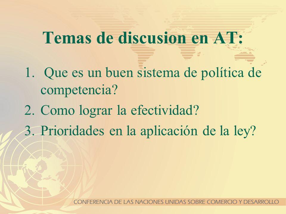 Temas de discusion en AT: 1. Que es un buen sistema de política de competencia? 2.Como lograr la efectividad? 3.Prioridades en la aplicación de la ley