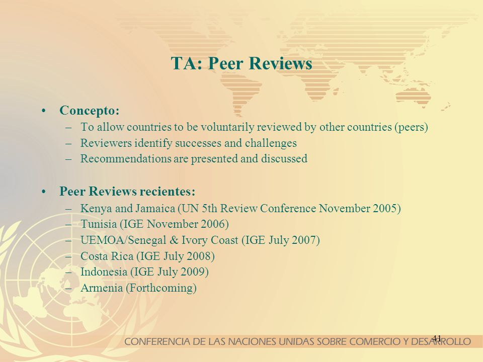 41 TA: Peer Reviews Concepto: –To allow countries to be voluntarily reviewed by other countries (peers) –Reviewers identify successes and challenges –Recommendations are presented and discussed Peer Reviews recientes: –Kenya and Jamaica (UN 5th Review Conference November 2005) –Tunisia (IGE November 2006) –UEMOA/Senegal & Ivory Coast (IGE July 2007) –Costa Rica (IGE July 2008) –Indonesia (IGE July 2009) –Armenia (Forthcoming)