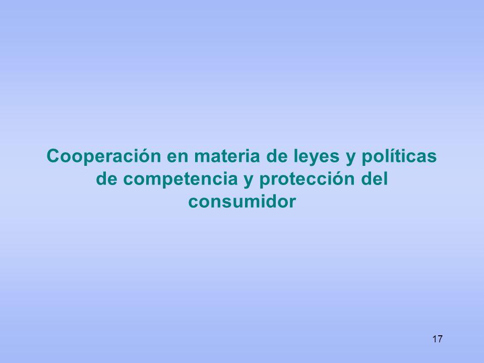 Cooperación en materia de leyes y políticas de competencia y protección del consumidor 17