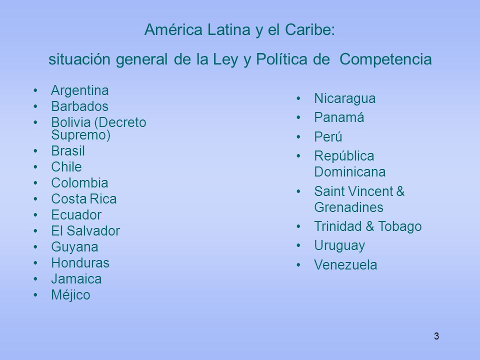 3 América Latina y el Caribe: situación general de la Ley y Política de Competencia Argentina Barbados Bolivia (Decreto Supremo) Brasil Chile Colombia