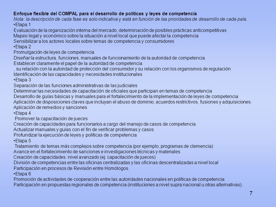 Rol de la UNCTAD y potencialidades del Programa COMPAL: ley y política de competencia y protección del consumidor con un enfoque de desarrollo Organismo multilateral que promueve la adopción de políticas de cumplimiento voluntario Coordina políticas entre países en desarrollo y con países desarrollados (Norte – Sur, Sur – Sur) Experiencia en temas de Competencia y protección del consumidor Conjunto de la ONU sobre Competencia - mecanismo de consulta Grupo Intergubernamental de Expertos (Reunión anual: Ginebra, julio de 2009) Sexta Conferencia de Revisión del Conjunto de la ONU (2010) Directrices de Protección del Consumidor Coordinación entre áreas de investigación, fomento del consenso y asistencia técnica