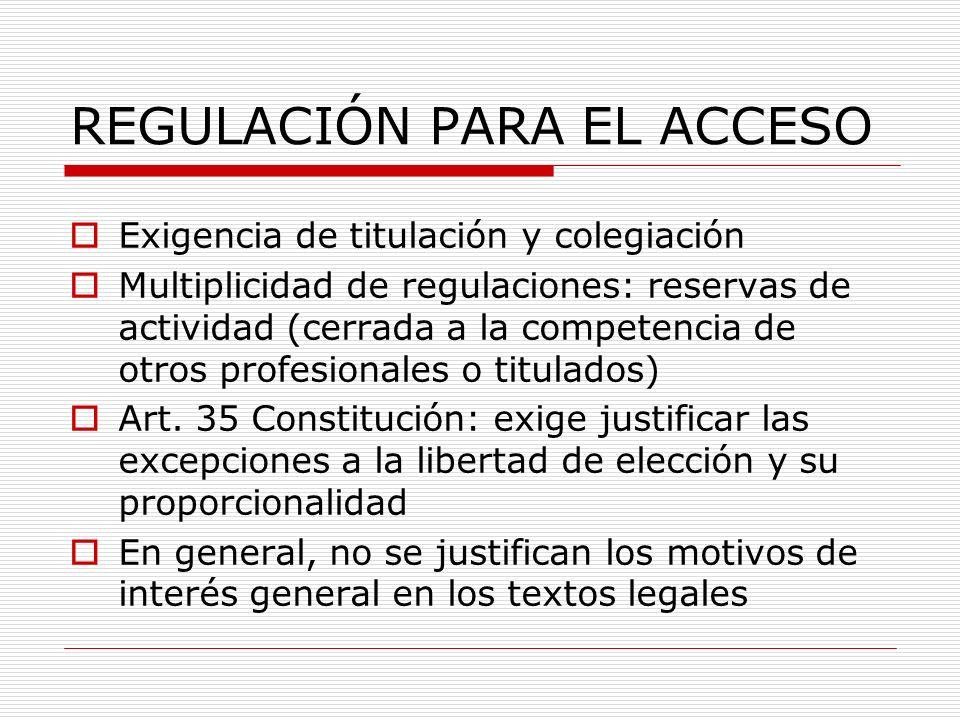 REGULACIÓN PARA EL ACCESO Exigencia de titulación y colegiación Multiplicidad de regulaciones: reservas de actividad (cerrada a la competencia de otro