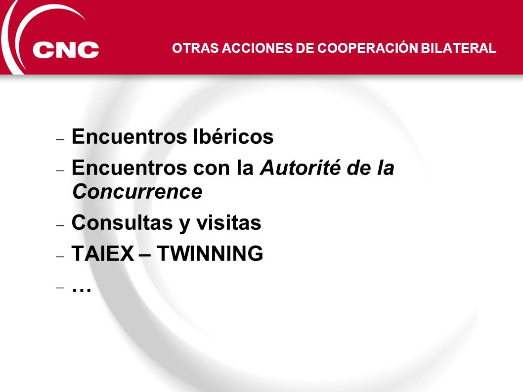 OTRAS ACCIONES DE COOPERACIÓN BILATERAL Encuentros Ibéricos Encuentros con la Autorité de la Concurrence Consultas y visitas TAIEX – TWINNING …