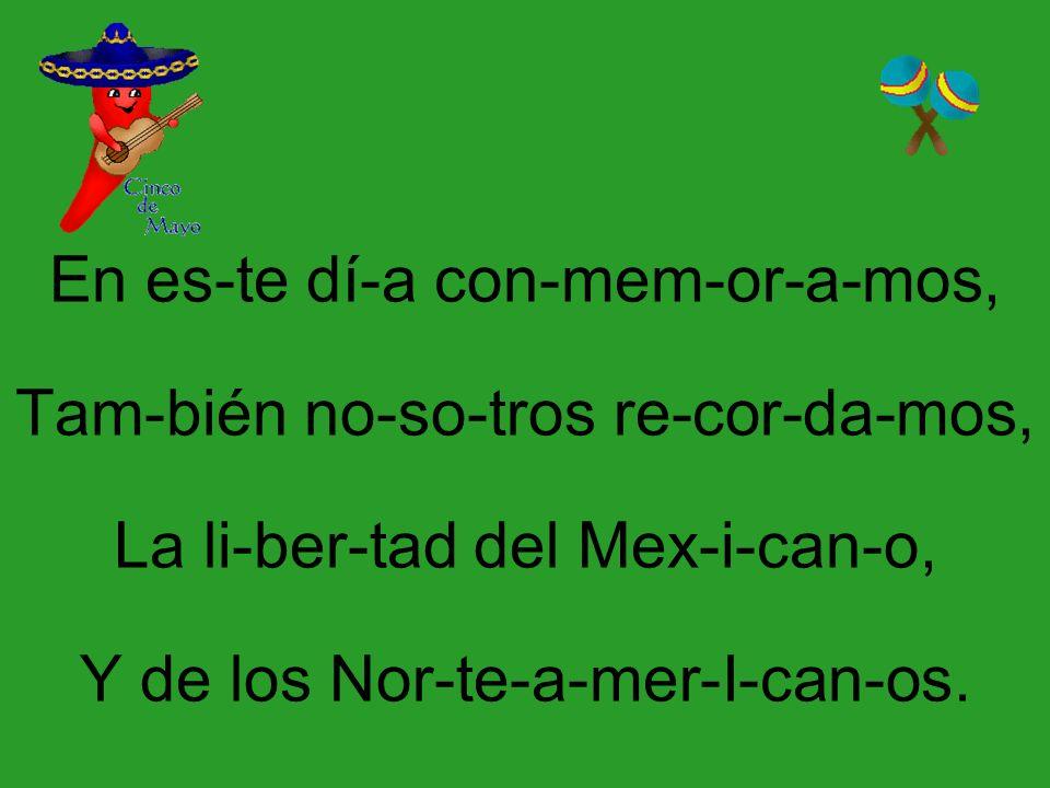 En es-te dí-a con-mem-or-a-mos, Tam-bién no-so-tros re-cor-da-mos, La li-ber-tad del Mex-i-can-o, Y de los Nor-te-a-mer-I-can-os.