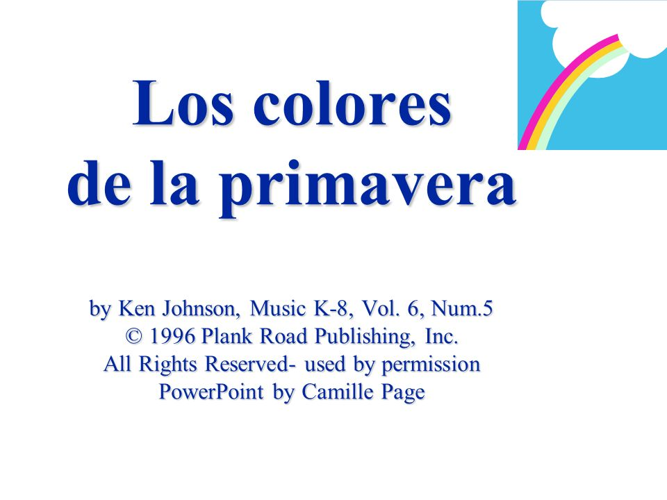 Los colores de la primavera by Ken Johnson, Music K-8, Vol. 6, Num.5 © 1996 Plank Road Publishing, Inc. All Rights Reserved- used by permission PowerP