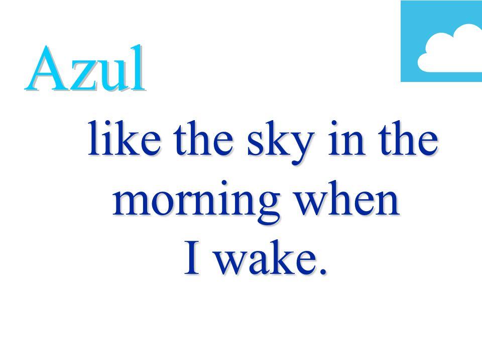 like the sky in the morning when I wake. like the sky in the morning when I wake.