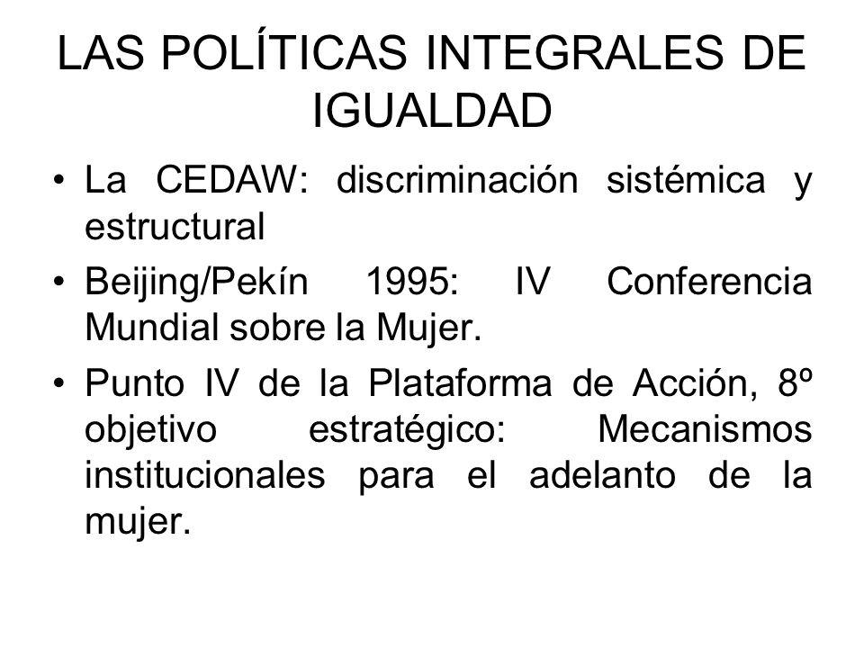 LAS POLÍTICAS INTEGRALES DE IGUALDAD La CEDAW: discriminación sistémica y estructural Beijing/Pekín 1995: IV Conferencia Mundial sobre la Mujer.