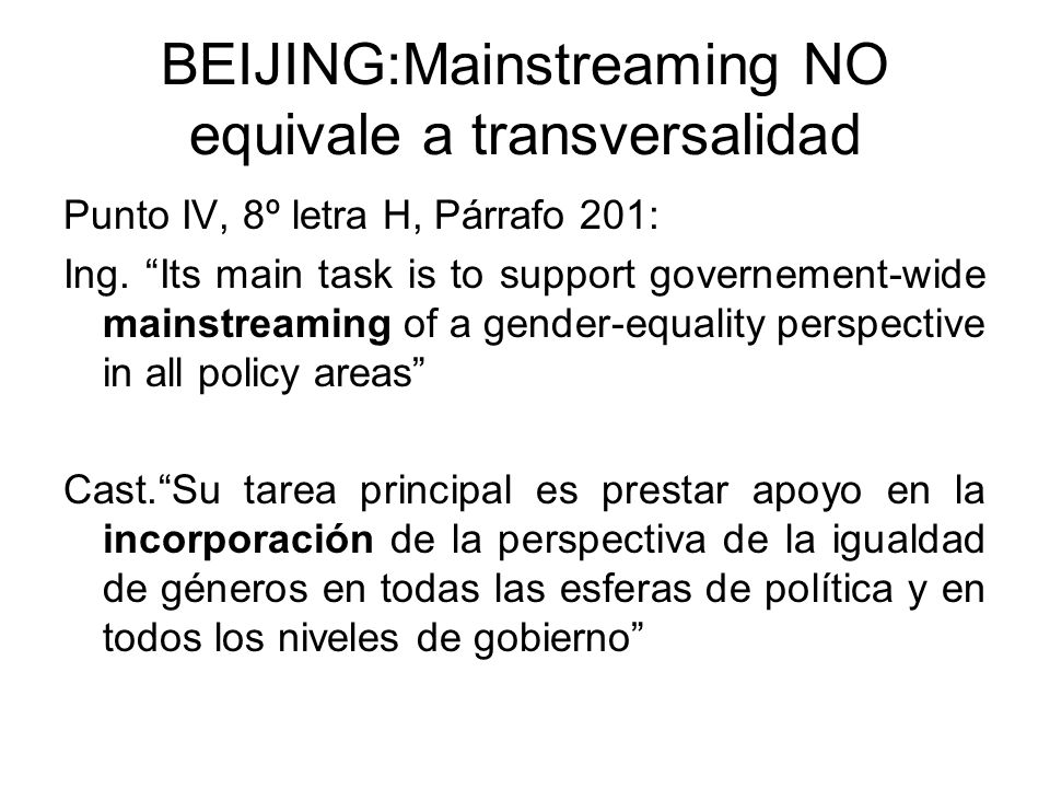 BEIJING:Mainstreaming NO equivale a transversalidad Punto IV, 8º letra H, Párrafo 201: Ing. Its main task is to support governement-wide mainstreaming