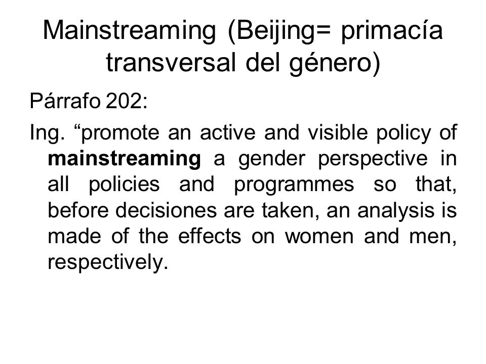 Mainstreaming (Beijing= primacía transversal del género) Párrafo 202: Ing. promote an active and visible policy of mainstreaming a gender perspective