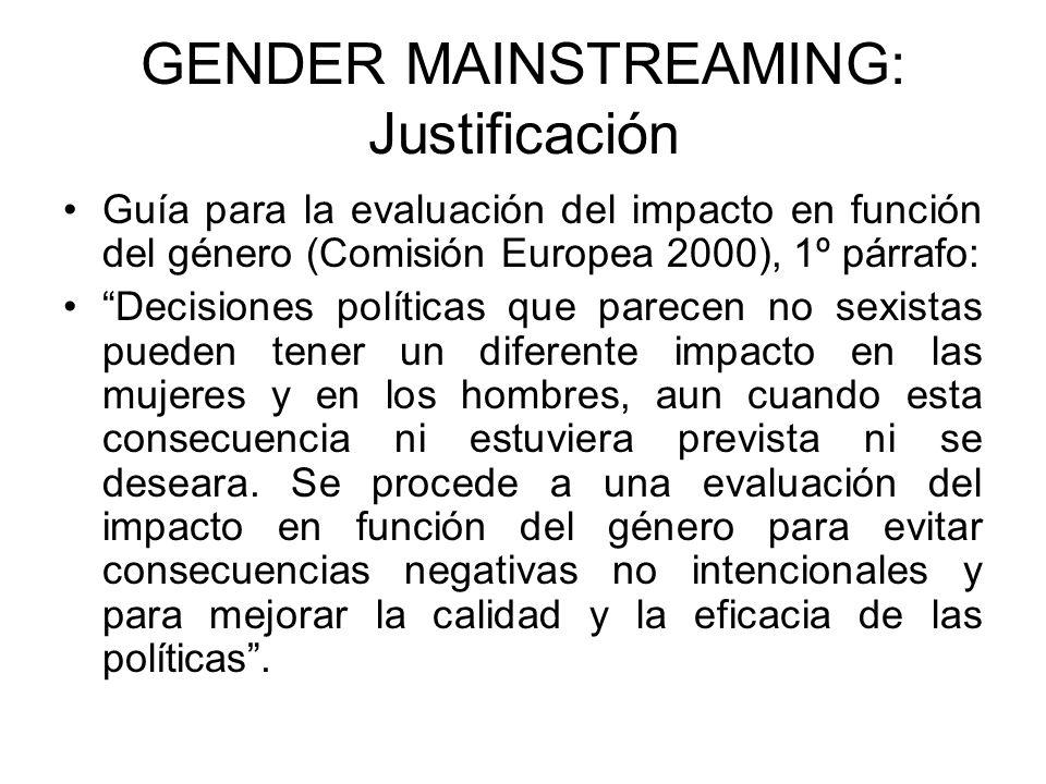 GENDER MAINSTREAMING: Justificación Guía para la evaluación del impacto en función del género (Comisión Europea 2000), 1º párrafo: Decisiones políticas que parecen no sexistas pueden tener un diferente impacto en las mujeres y en los hombres, aun cuando esta consecuencia ni estuviera prevista ni se deseara.