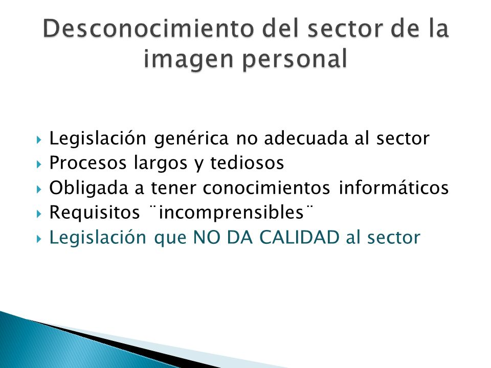 Legislación genérica no adecuada al sector Procesos largos y tediosos Obligada a tener conocimientos informáticos Requisitos ¨incomprensibles¨ Legislación que NO DA CALIDAD al sector