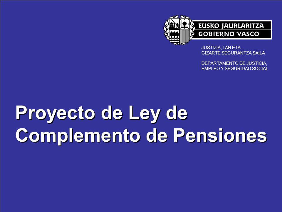 Proyecto de Ley de Complemento de Pensiones JUSTIZIA, LAN ETA GIZARTE SEGURANTZA SAILA DEPARTAMENTO DE JUSTICIA, EMPLEO Y SEGURIDAD SOCIAL Proyecto de Ley de complemento de pensiones que beneficiará a más de 20.000 personas 13.250 nuevas incorporaciones a la Renta Básica 7.500 perceptores antiguos Proyecto de Ley de complemento de pensiones que beneficiará a más de 20.000 personas 13.250 nuevas incorporaciones a la Renta Básica 7.500 perceptores antiguos