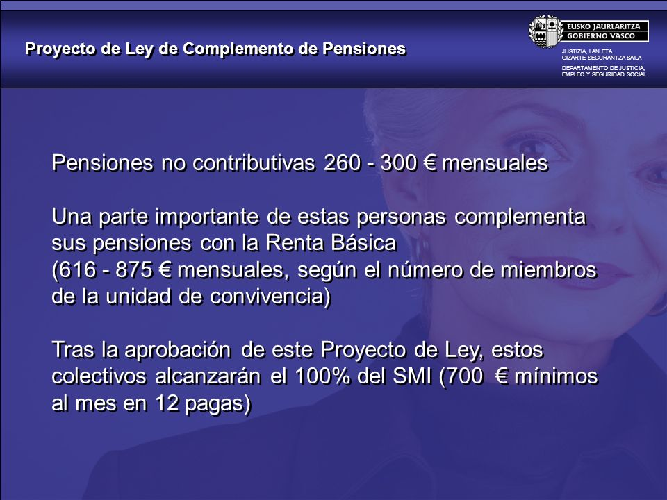 Proyecto de Ley de Complemento de Pensiones JUSTIZIA, LAN ETA GIZARTE SEGURANTZA SAILA DEPARTAMENTO DE JUSTICIA, EMPLEO Y SEGURIDAD SOCIAL La fijación de las pensiones es competencia del Estado Hoy por hoy, una parte importante de ellas sigue teniendo unas cuantías indignas para nuestros mayores, el colectivo de viudos/viudas, etc La apuesta por la Euskadi social que hace este Gobierno se manifiesta en Proyectos de Ley como éste, en el que es son objetivo prioritario las personas más vulnerables y en riesgo de exclusión Con este esfuerzo presupuestario protegemos la dignidad de nuestros mayores y de nuestros pensionistas más desfavorecidos La fijación de las pensiones es competencia del Estado Hoy por hoy, una parte importante de ellas sigue teniendo unas cuantías indignas para nuestros mayores, el colectivo de viudos/viudas, etc La apuesta por la Euskadi social que hace este Gobierno se manifiesta en Proyectos de Ley como éste, en el que es son objetivo prioritario las personas más vulnerables y en riesgo de exclusión Con este esfuerzo presupuestario protegemos la dignidad de nuestros mayores y de nuestros pensionistas más desfavorecidos