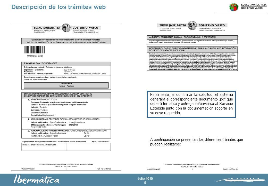 Julio 2010 9 Descripción de los trámites web Finalmente, al confirmar la solicitud, el sistema generará el correspondiente documento.pdf que deberá firmarse y entregarse/enviarse al Servicio Etxebide junto con la documentación soporte en su caso requerida.
