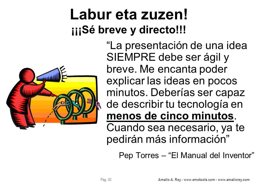 Amalio A. Rey - www.emotools.com - www.amaliorey.com Pag. 30 Labur eta zuzen! ¡¡¡Sé breve y directo!!! La presentación de una idea SIEMPRE debe ser ág