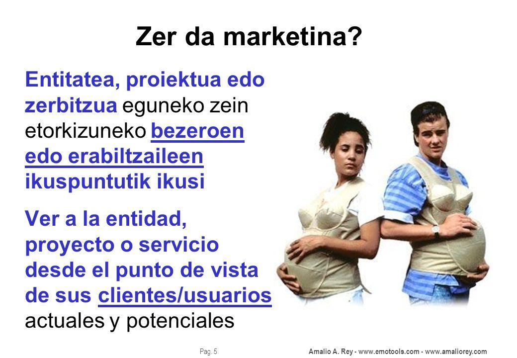 Amalio A. Rey - www.emotools.com - www.amaliorey.com Pag. 5 Zer da marketina? Ver a la entidad, proyecto o servicio desde el punto de vista de sus cli