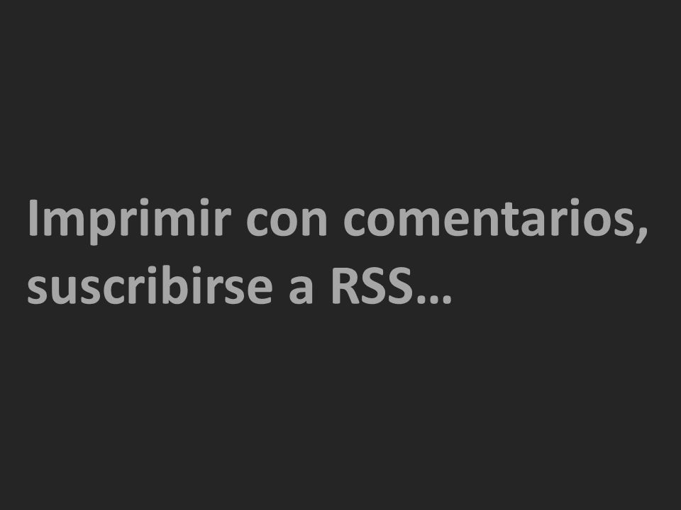 Imprimir con comentarios, suscribirse a RSS…