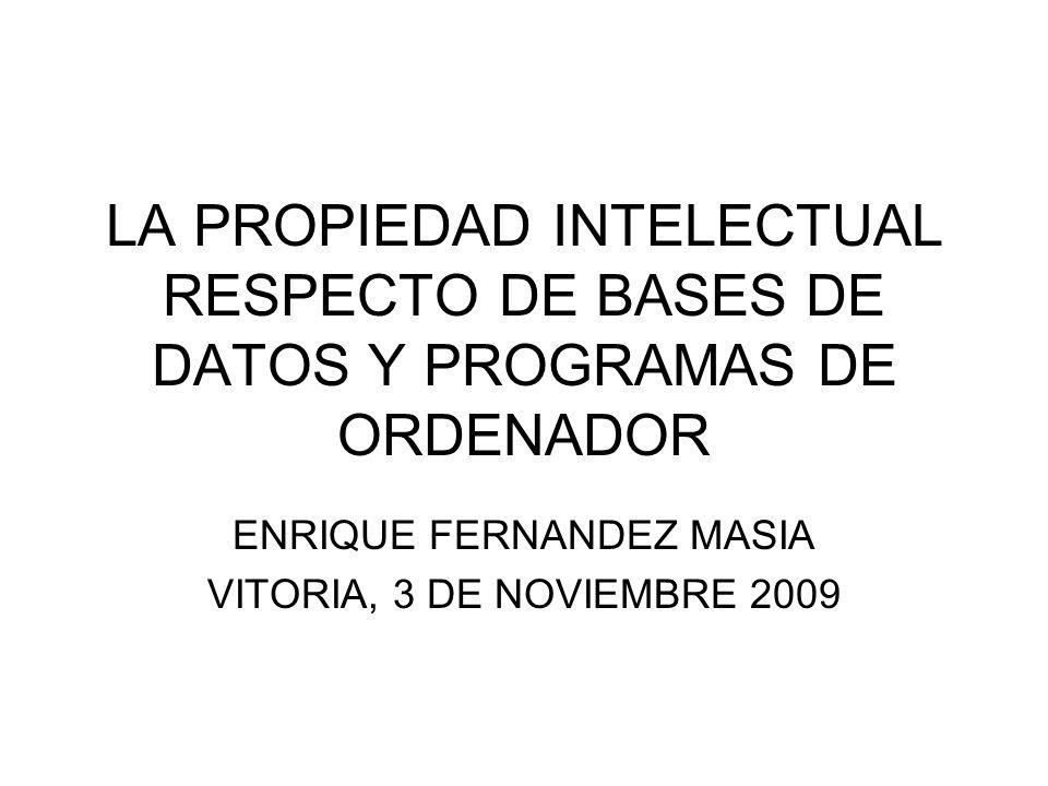 LA PROPIEDAD INTELECTUAL RESPECTO DE BASES DE DATOS Y PROGRAMAS DE ORDENADOR ENRIQUE FERNANDEZ MASIA VITORIA, 3 DE NOVIEMBRE 2009