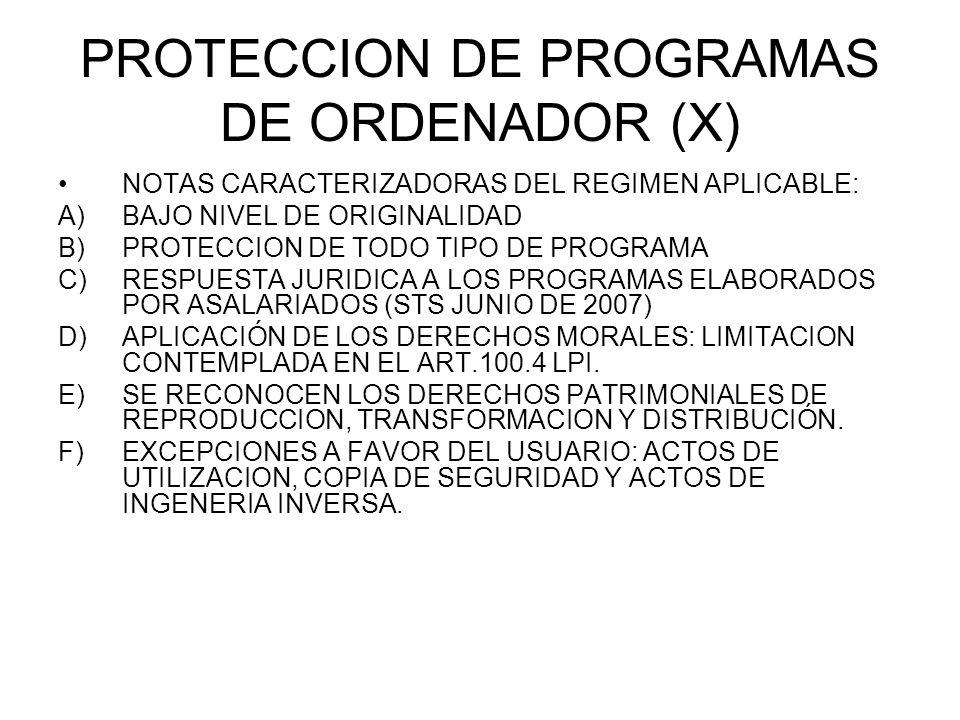 PROTECCION DE PROGRAMAS DE ORDENADOR (X) NOTAS CARACTERIZADORAS DEL REGIMEN APLICABLE: A)BAJO NIVEL DE ORIGINALIDAD B)PROTECCION DE TODO TIPO DE PROGRAMA C)RESPUESTA JURIDICA A LOS PROGRAMAS ELABORADOS POR ASALARIADOS (STS JUNIO DE 2007) D)APLICACIÓN DE LOS DERECHOS MORALES: LIMITACION CONTEMPLADA EN EL ART.100.4 LPI.