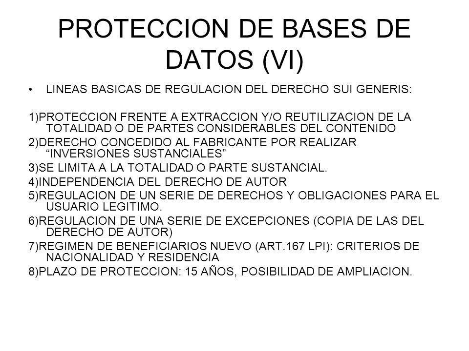 PROTECCION DE BASES DE DATOS (VI) LINEAS BASICAS DE REGULACION DEL DERECHO SUI GENERIS: 1)PROTECCION FRENTE A EXTRACCION Y/O REUTILIZACION DE LA TOTALIDAD O DE PARTES CONSIDERABLES DEL CONTENIDO 2)DERECHO CONCEDIDO AL FABRICANTE POR REALIZAR INVERSIONES SUSTANCIALES 3)SE LIMITA A LA TOTALIDAD O PARTE SUSTANCIAL.