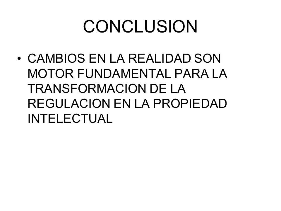 CONCLUSION CAMBIOS EN LA REALIDAD SON MOTOR FUNDAMENTAL PARA LA TRANSFORMACION DE LA REGULACION EN LA PROPIEDAD INTELECTUAL