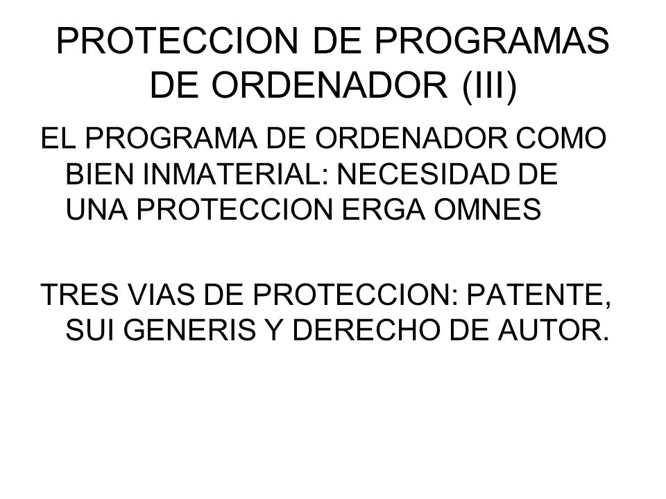 PROTECCION DE PROGRAMAS DE ORDENADOR (III) EL PROGRAMA DE ORDENADOR COMO BIEN INMATERIAL: NECESIDAD DE UNA PROTECCION ERGA OMNES TRES VIAS DE PROTECCION: PATENTE, SUI GENERIS Y DERECHO DE AUTOR.