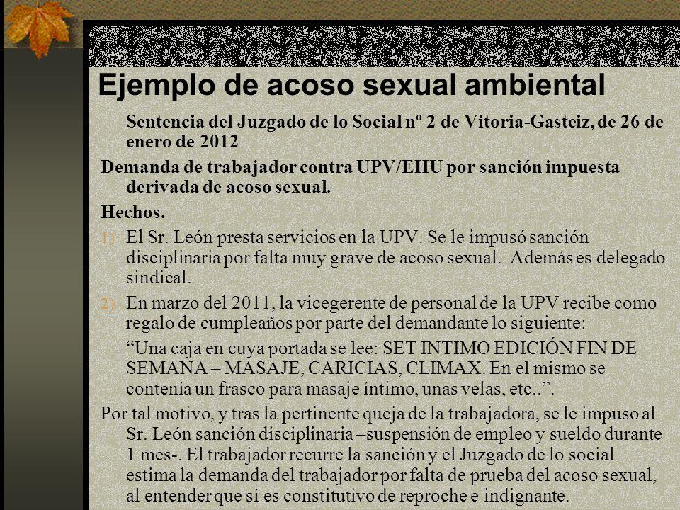 Ejemplo de acoso sexual ambiental Sentencia del Juzgado de lo Social nº 2 de Vitoria-Gasteiz, de 26 de enero de 2012 Demanda de trabajador contra UPV/EHU por sanción impuesta derivada de acoso sexual.