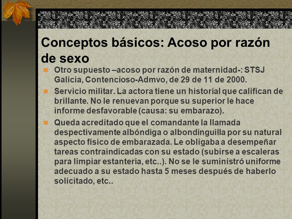 Conceptos básicos: Acoso por razón de sexo Otro supuesto –acoso por razón de maternidad-: STSJ Galicia, Contencioso-Admvo, de 29 de 11 de 2000.