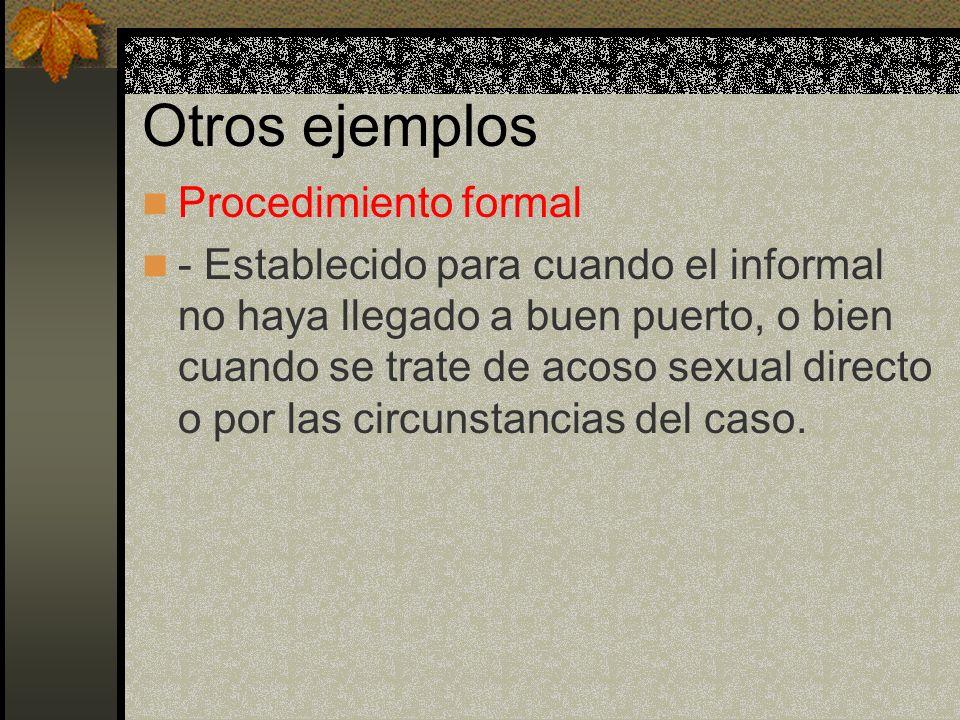 Otros ejemplos Procedimiento formal - Establecido para cuando el informal no haya llegado a buen puerto, o bien cuando se trate de acoso sexual directo o por las circunstancias del caso.