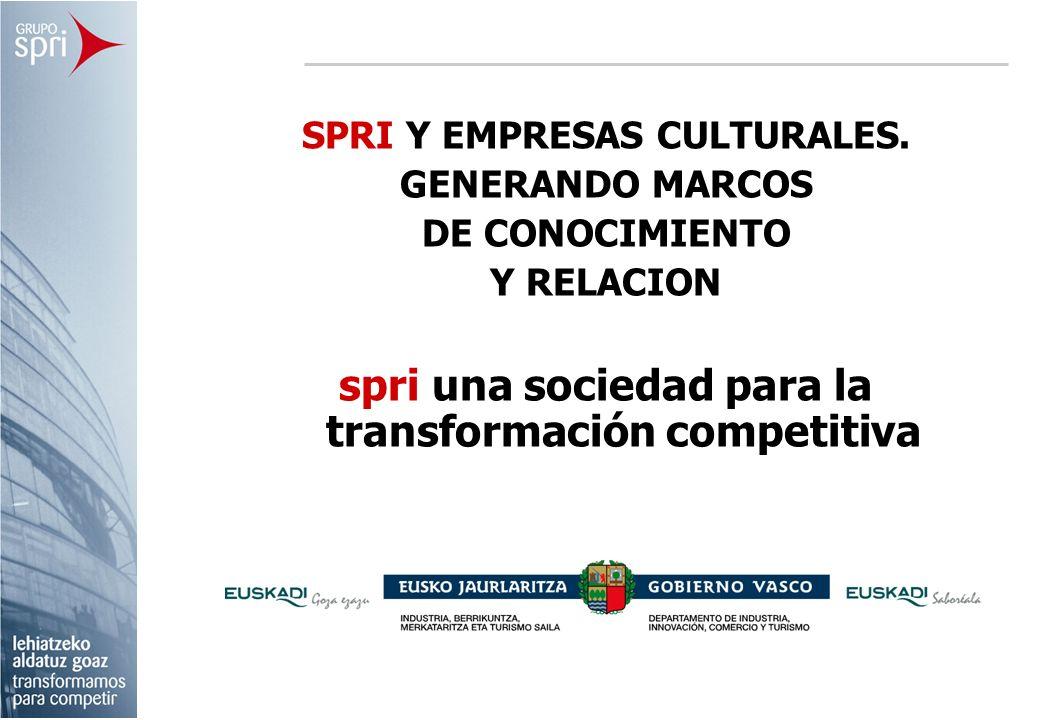 SPRI Y EMPRESAS CULTURALES. GENERANDO MARCOS DE CONOCIMIENTO Y RELACION spri una sociedad para la transformación competitiva