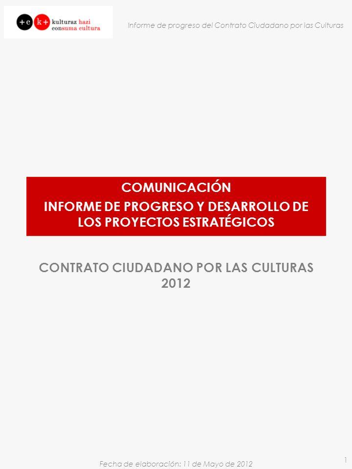 Fecha de elaboración: 11 de Mayo de 2012 Informe de progreso del Contrato Ciudadano por las Culturas 1 CONTRATO CIUDADANO POR LAS CULTURAS 2012 COMUNICACIÓN INFORME DE PROGRESO Y DESARROLLO DE LOS PROYECTOS ESTRATÉGICOS