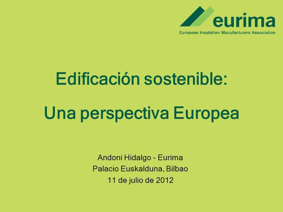 Edificación sostenible: Una perspectiva Europea Andoni Hidalgo - Eurima Palacio Euskalduna, Bilbao 11 de julio de 2012