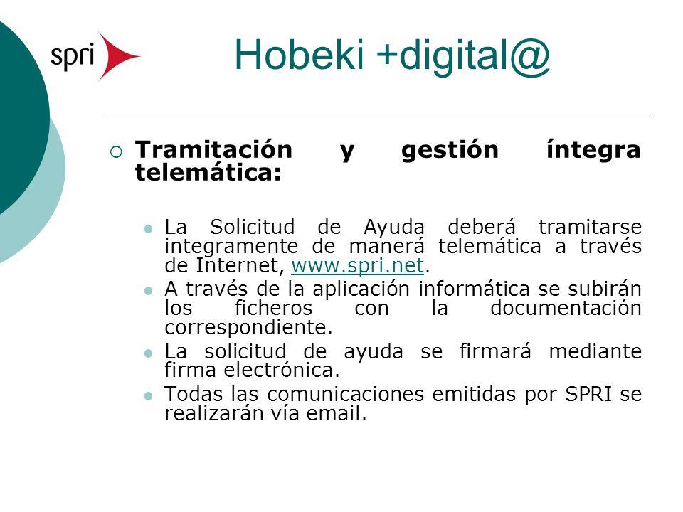 Hobeki +digital@ Tramitación y gestión íntegra telemática: La Solicitud de Ayuda deberá tramitarse integramente de manerá telemática a través de Internet, www.spri.net.www.spri.net A través de la aplicación informática se subirán los ficheros con la documentación correspondiente.