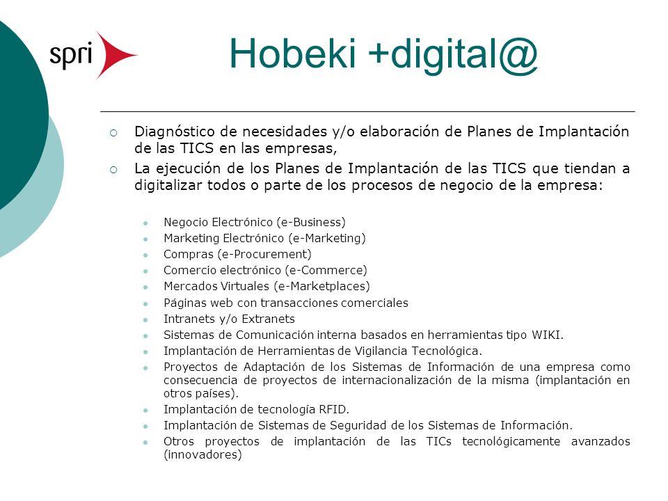 Hobeki +digital@ Diagnóstico de necesidades y/o elaboración de Planes de Implantación de las TICS en las empresas, La ejecución de los Planes de Implantación de las TICS que tiendan a digitalizar todos o parte de los procesos de negocio de la empresa: Negocio Electrónico (e-Business) Marketing Electrónico (e-Marketing) Compras (e-Procurement) Comercio electrónico (e-Commerce) Mercados Virtuales (e-Marketplaces) Páginas web con transacciones comerciales Intranets y/o Extranets Sistemas de Comunicación interna basados en herramientas tipo WIKI.