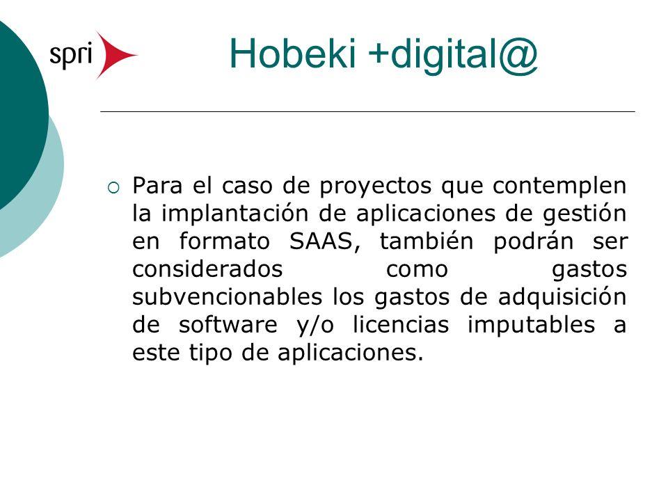Hobeki +digital@ Para el caso de proyectos que contemplen la implantación de aplicaciones de gestión en formato SAAS, también podrán ser considerados como gastos subvencionables los gastos de adquisición de software y/o licencias imputables a este tipo de aplicaciones.