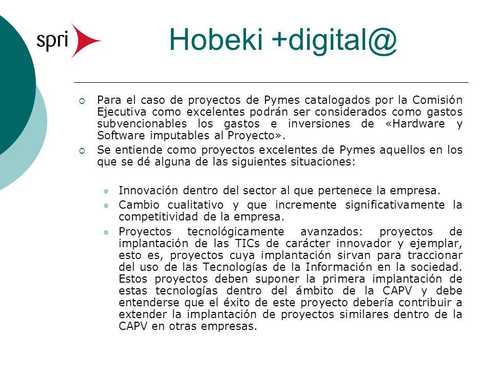 Hobeki +digital@ Para el caso de proyectos de Pymes catalogados por la Comisión Ejecutiva como excelentes podrán ser considerados como gastos subvencionables los gastos e inversiones de «Hardware y Software imputables al Proyecto».