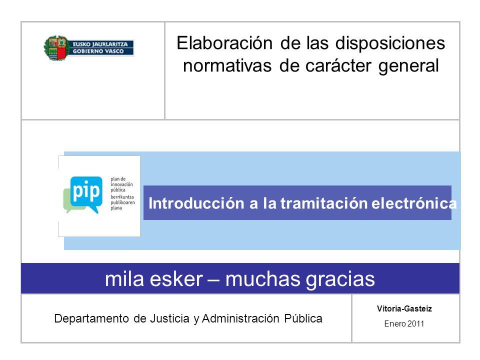 mila esker – muchas gracias Introducción a la tramitación electrónica Vitoria-Gasteiz Enero 2011 Elaboración de las disposiciones normativas de carácter general Departamento de Justicia y Administración Pública